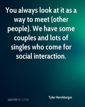 Tyler Hershberger  - You always look at it as a way to meet (other people). We have some couples and lots of singles who come for social interaction.