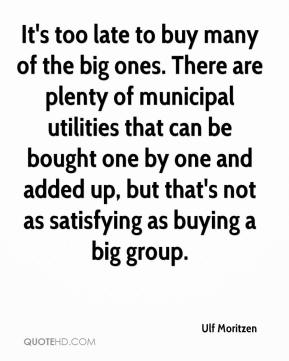 Ulf Moritzen  - It's too late to buy many of the big ones. There are plenty of municipal utilities that can be bought one by one and added up, but that's not as satisfying as buying a big group.