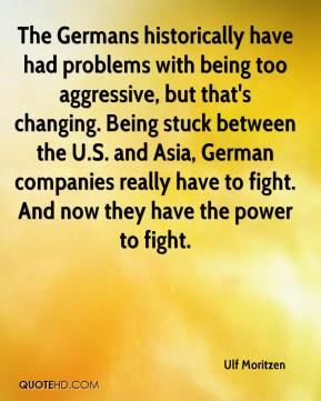 The Germans historically have had problems with being too aggressive, but that's changing. Being stuck between the U.S. and Asia, German companies really have to fight. And now they have the power to fight.