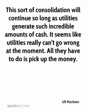 Ulf Moritzen  - This sort of consolidation will continue so long as utilities generate such incredible amounts of cash. It seems like utilities really can't go wrong at the moment. All they have to do is pick up the money.