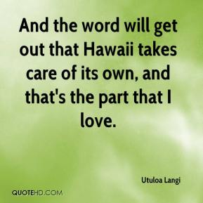 Utuloa Langi  - And the word will get out that Hawaii takes care of its own, and that's the part that I love.