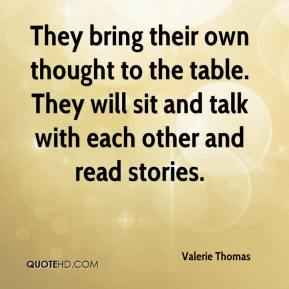 Valerie Thomas  - They bring their own thought to the table. They will sit and talk with each other and read stories.