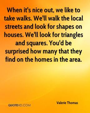 Valerie Thomas  - When it's nice out, we like to take walks. We'll walk the local streets and look for shapes on houses. We'll look for triangles and squares. You'd be surprised how many that they find on the homes in the area.