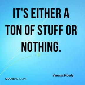 Vanessa Moody  - It's either a ton of stuff or nothing.