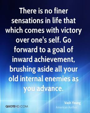 There is no finer sensations in life that which comes with victory over one's self. Go forward to a goal of inward achievement, brushing aside all your old internal enemies as you advance.