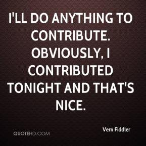 Vern Fiddler  - I'll do anything to contribute. Obviously, I contributed tonight and that's nice.