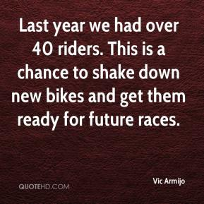 Vic Armijo  - Last year we had over 40 riders. This is a chance to shake down new bikes and get them ready for future races.
