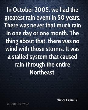 Victor Cassella  - In October 2005, we had the greatest rain event in 50 years. There was never that much rain in one day or one month. The thing about that, there was no wind with those storms. It was a stalled system that caused rain through the entire Northeast.