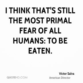 I think that's still the most primal fear of all humans: to be eaten.