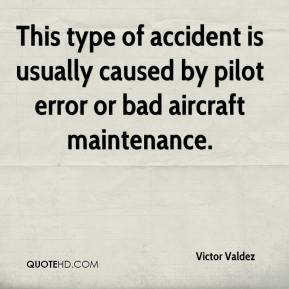 Victor Valdez  - This type of accident is usually caused by pilot error or bad aircraft maintenance.