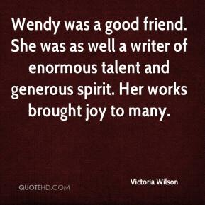 Victoria Wilson  - Wendy was a good friend. She was as well a writer of enormous talent and generous spirit. Her works brought joy to many.