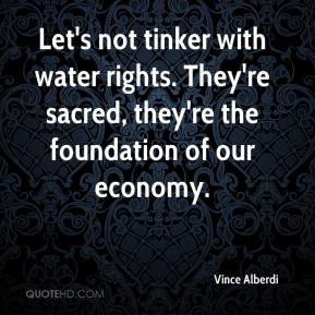 Vince Alberdi  - Let's not tinker with water rights. They're sacred, they're the foundation of our economy.