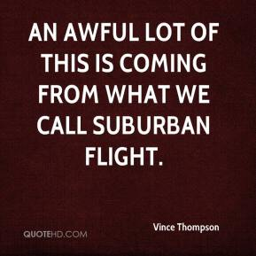 An awful lot of this is coming from what we call suburban flight.
