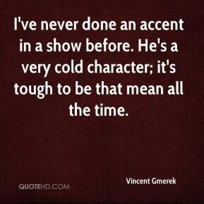 Vincent Gmerek  - I've never done an accent in a show before. He's a very cold character; it's tough to be that mean all the time.