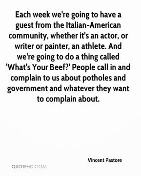 Vincent Pastore  - Each week we're going to have a guest from the Italian-American community, whether it's an actor, or writer or painter, an athlete. And we're going to do a thing called 'What's Your Beef?' People call in and complain to us about potholes and government and whatever they want to complain about.