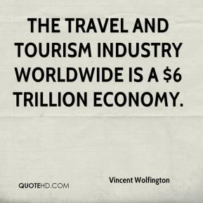 Vincent Wolfington  - The travel and tourism industry worldwide is a $6 trillion economy.