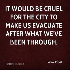 Vinnie Pervel  - It would be cruel for the city to make us evacuate after what we've been through.