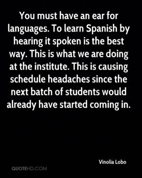 You must have an ear for languages. To learn Spanish by hearing it spoken is the best way. This is what we are doing at the institute. This is causing schedule headaches since the next batch of students would already have started coming in.