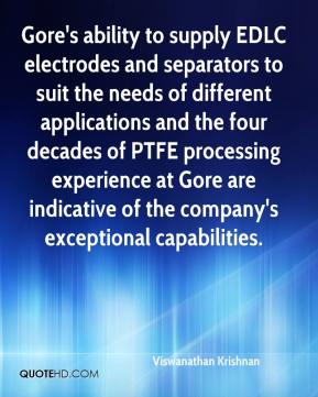 Viswanathan Krishnan  - Gore's ability to supply EDLC electrodes and separators to suit the needs of different applications and the four decades of PTFE processing experience at Gore are indicative of the company's exceptional capabilities.