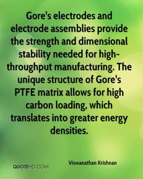 Viswanathan Krishnan  - Gore's electrodes and electrode assemblies provide the strength and dimensional stability needed for high-throughput manufacturing. The unique structure of Gore's PTFE matrix allows for high carbon loading, which translates into greater energy densities.