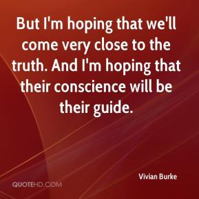Vivian Burke  - But I'm hoping that we'll come very close to the truth. And I'm hoping that their conscience will be their guide.