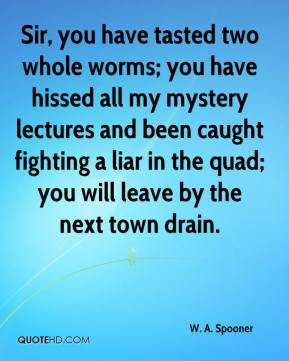 W. A. Spooner - Sir, you have tasted two whole worms; you have hissed all my mystery lectures and been caught fighting a liar in the quad; you will leave by the next town drain.