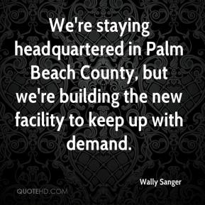 Wally Sanger  - We're staying headquartered in Palm Beach County, but we're building the new facility to keep up with demand.