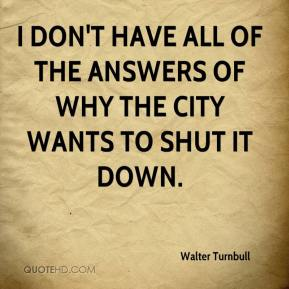 Walter Turnbull  - I don't have all of the answers of why the city wants to shut it down.