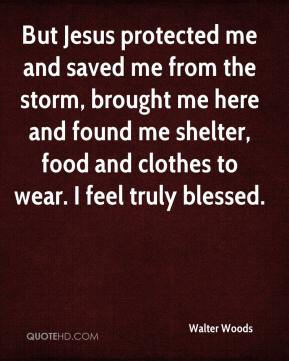 Walter Woods  - But Jesus protected me and saved me from the storm, brought me here and found me shelter, food and clothes to wear. I feel truly blessed.