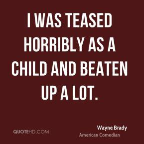 Wayne Brady - I was teased horribly as a child and beaten up a lot.