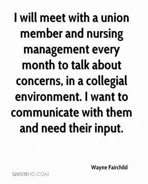 Wayne Fairchild  - I will meet with a union member and nursing management every month to talk about concerns, in a collegial environment. I want to communicate with them and need their input.