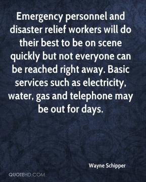 Wayne Schipper  - Emergency personnel and disaster relief workers will do their best to be on scene quickly but not everyone can be reached right away. Basic services such as electricity, water, gas and telephone may be out for days.