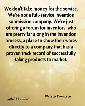 Webster Thompson  - We don't take money for the service. We're not a full-service invention submission company. We're just offering a forum for inventors, who are pretty far along in the invention process, a place to show their wares directly to a company that has a proven track record of successfully taking products to market.