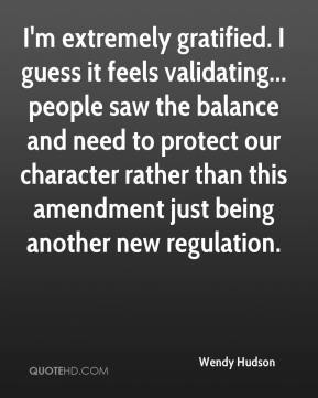 Wendy Hudson  - I'm extremely gratified. I guess it feels validating... people saw the balance and need to protect our character rather than this amendment just being another new regulation.