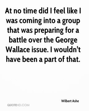 Wilbert Ashe  - At no time did I feel like I was coming into a group that was preparing for a battle over the George Wallace issue. I wouldn't have been a part of that.