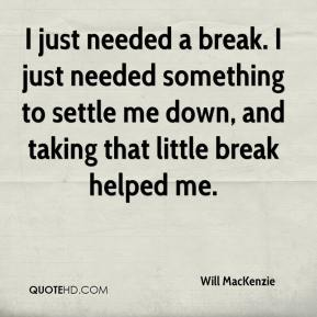 Will MacKenzie  - I just needed a break. I just needed something to settle me down, and taking that little break helped me.