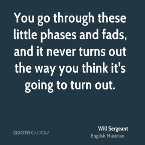Will Sergeant - You go through these little phases and fads, and it never turns out the way you think it's going to turn out.