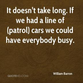 William Barron  - It doesn't take long. If we had a line of (patrol) cars we could have everybody busy.