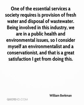 William Berkman  - One of the essential services a society requires is provision of fresh water and disposal of wastewater. Being involved in this industry, we are in a public health and environmental issues, so I consider myself an environmentalist and a conservationist, and that is a great satisfaction I get from doing this.