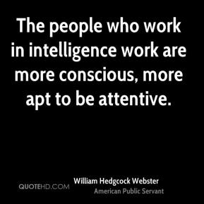 William Hedgcock Webster - The people who work in intelligence work are more conscious, more apt to be attentive.