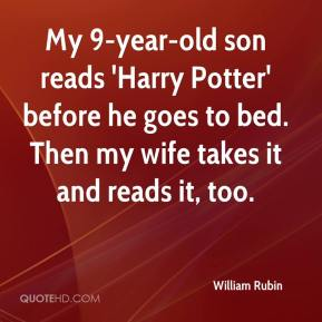 William Rubin  - My 9-year-old son reads 'Harry Potter' before he goes to bed. Then my wife takes it and reads it, too.