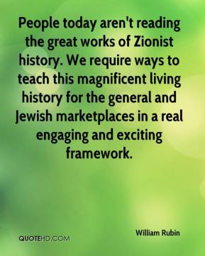 William Rubin  - People today aren't reading the great works of Zionist history. We require ways to teach this magnificent living history for the general and Jewish marketplaces in a real engaging and exciting framework.