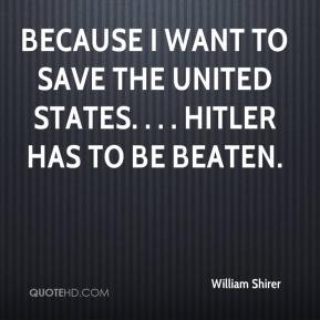 William Shirer  - because I want to save the United States. . . . Hitler has to be beaten.