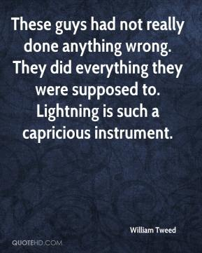 William Tweed  - These guys had not really done anything wrong. They did everything they were supposed to. Lightning is such a capricious instrument.