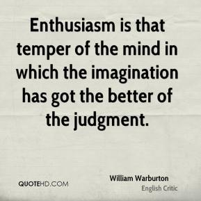 Enthusiasm is that temper of the mind in which the imagination has got the better of the judgment.