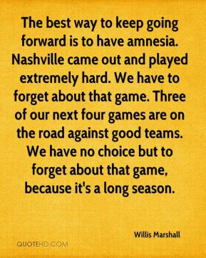 The best way to keep going forward is to have amnesia. Nashville came out and played extremely hard. We have to forget about that game. Three of our next four games are on the road against good teams. We have no choice but to forget about that game, because it's a long season.
