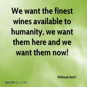 Withnail And I  - We want the finest wines available to humanity, we want them here and we want them now!