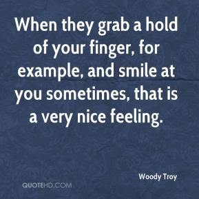 Woody Troy  - When they grab a hold of your finger, for example, and smile at you sometimes, that is a very nice feeling.