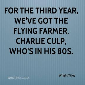 Wright Tilley  - For the third year, we've got the Flying Farmer, Charlie Culp, who's in his 80s.