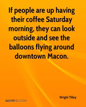 Wright Tilley  - If people are up having their coffee Saturday morning, they can look outside and see the balloons flying around downtown Macon.